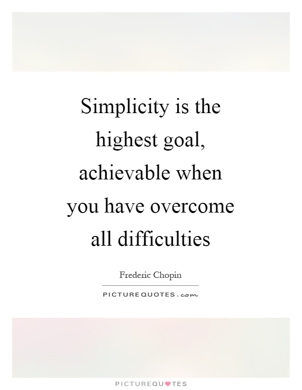 Simplicity is the highest goal, achievable when you have overcome all difficulties Picture Quote #1