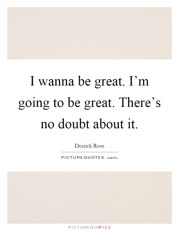 I wanna be great. I'm going to be great. There's no doubt about it Picture Quote #1