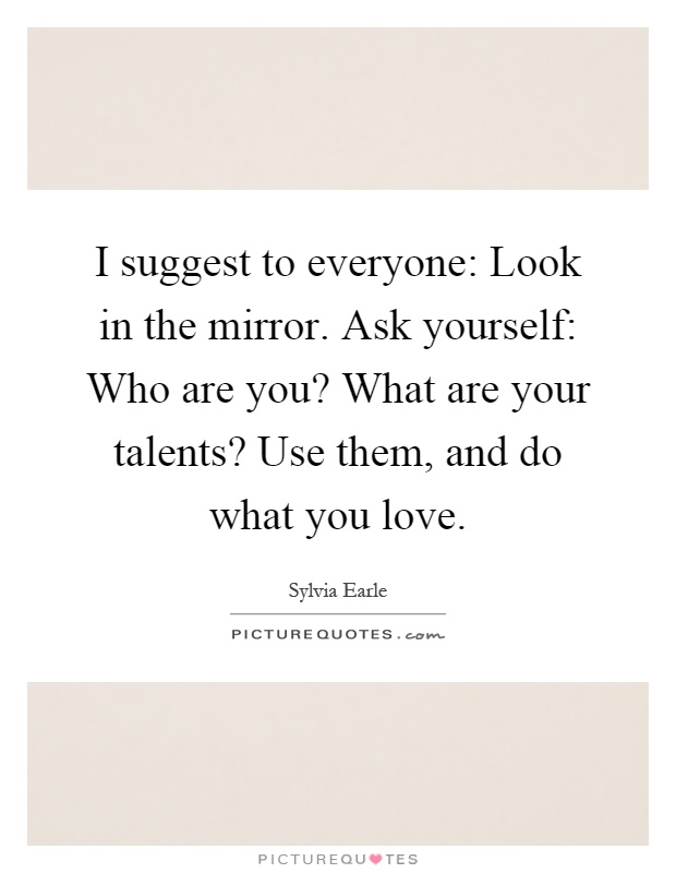 I suggest to everyone: Look in the mirror. Ask yourself: Who are you? What are your talents? Use them, and do what you love Picture Quote #1