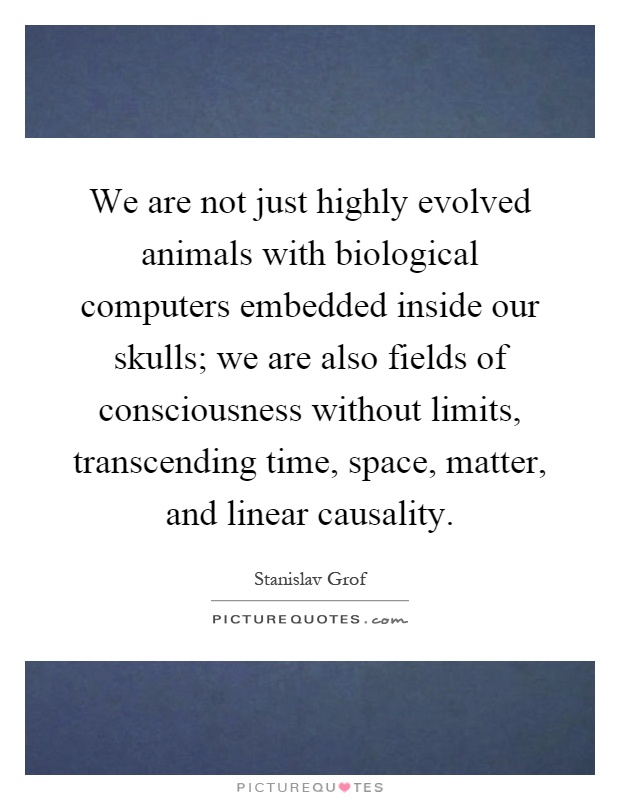 We are not just highly evolved animals with biological computers embedded inside our skulls; we are also fields of consciousness without limits, transcending time, space, matter, and linear causality Picture Quote #1