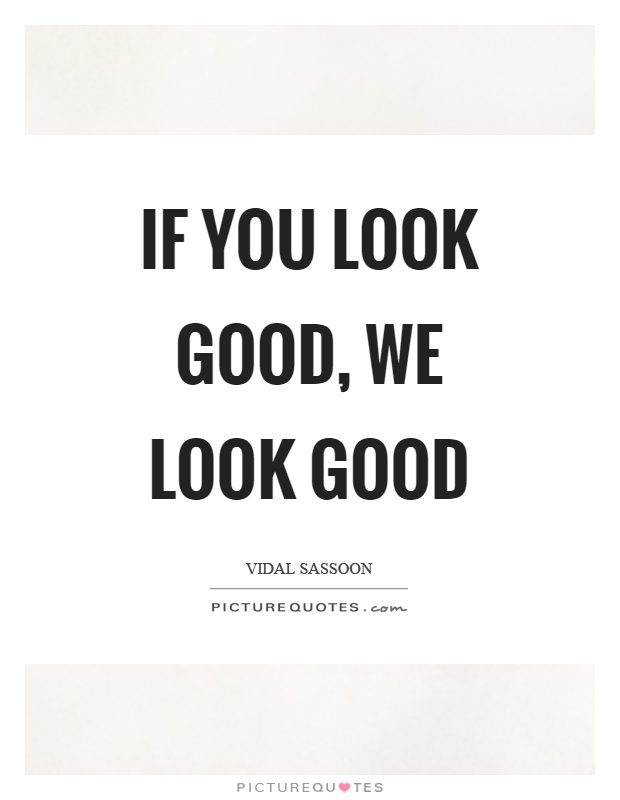 If you look good, we look good Picture Quote #1