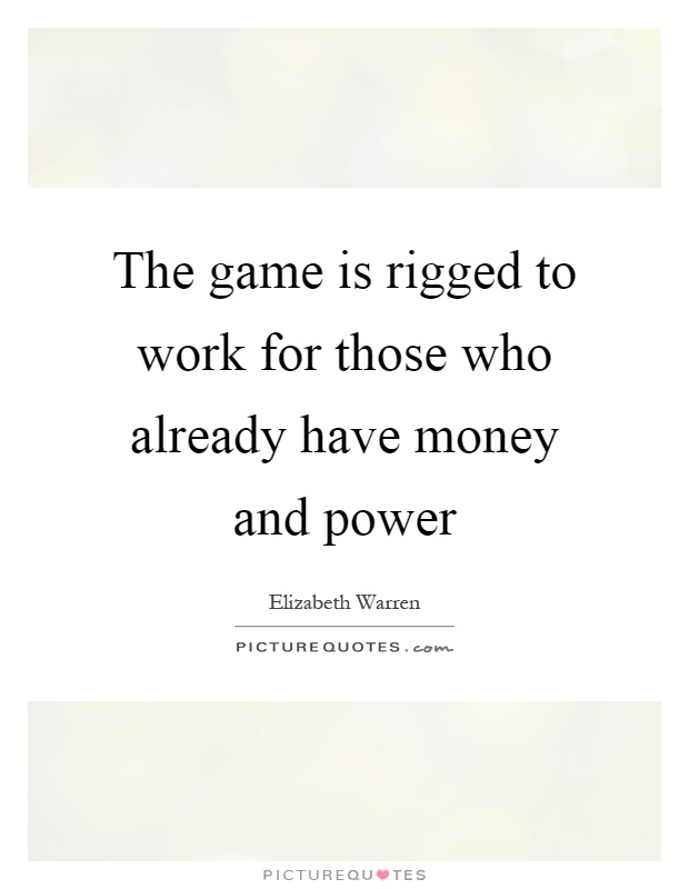 The game is rigged to work for those who already have money and power Picture Quote #1