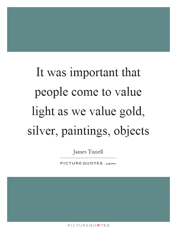 It was important that people come to value light as we value gold, silver, paintings, objects Picture Quote #1