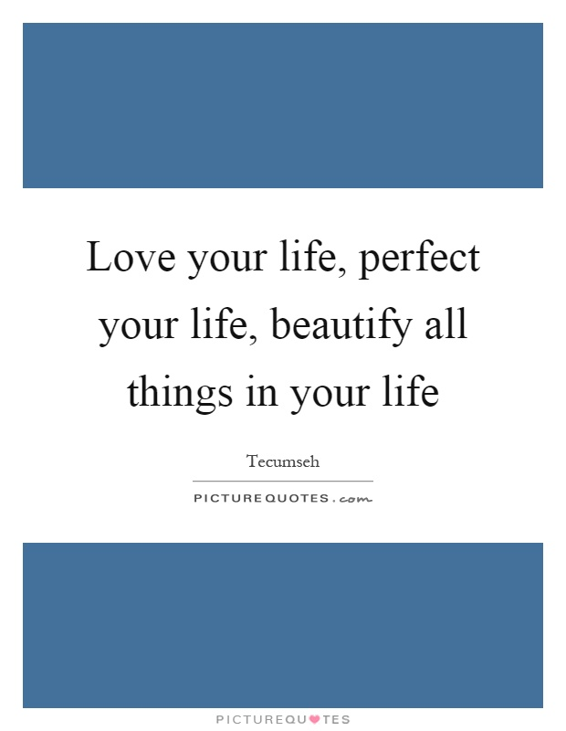 Love your life, perfect your life, beautify all things in your life Picture Quote #1