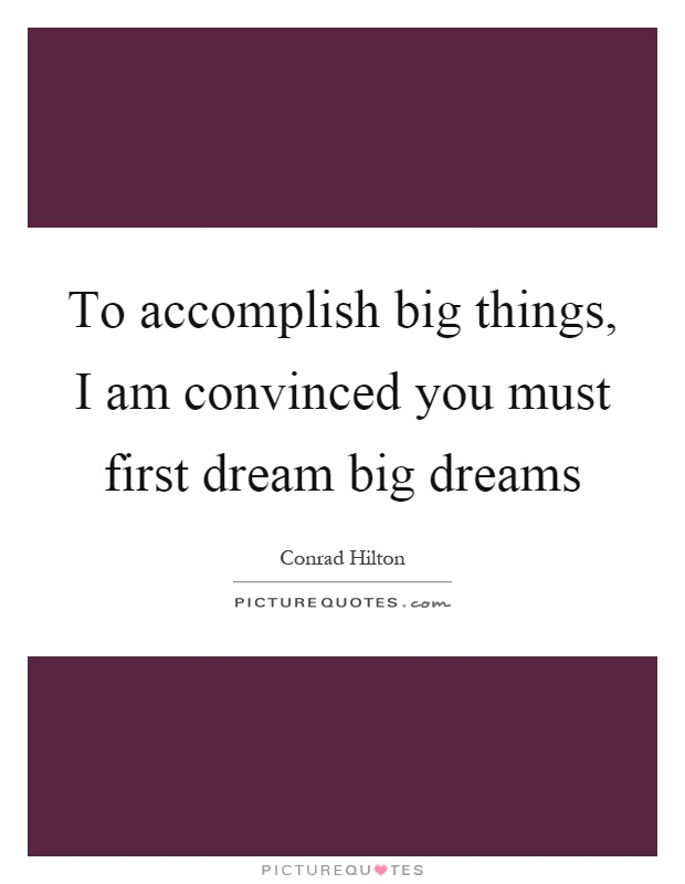To accomplish big things, I am convinced you must first dream big dreams Picture Quote #1