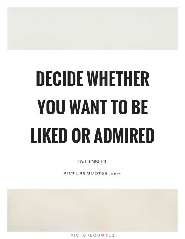Decide whether you want to be liked or admired Picture Quote #1