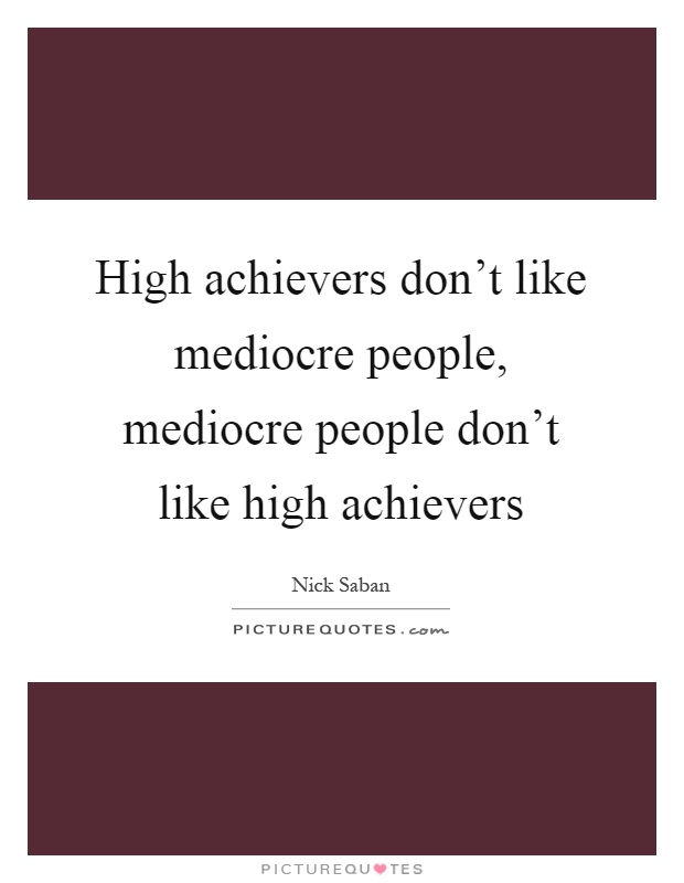 High achievers don't like mediocre people, mediocre people don't like high achievers Picture Quote #1
