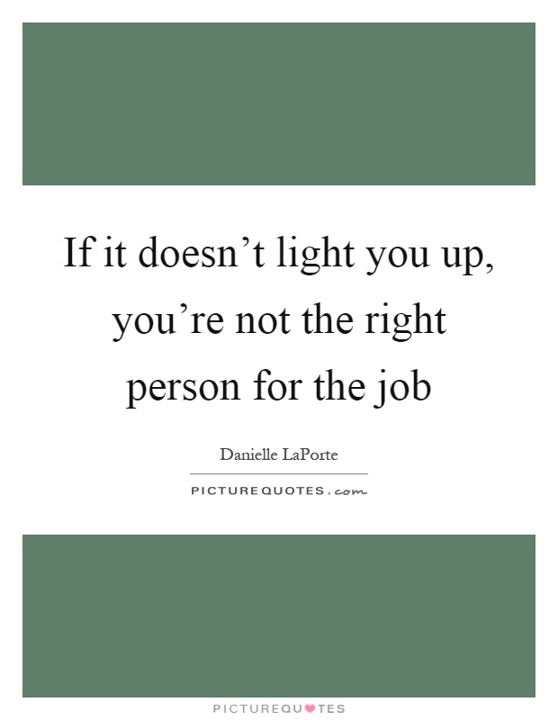 If it doesn't light you up, you're not the right person for the job Picture Quote #1