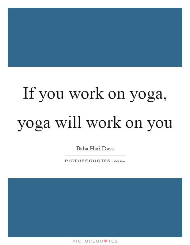 If you work on yoga, yoga will work on you Picture Quote #1