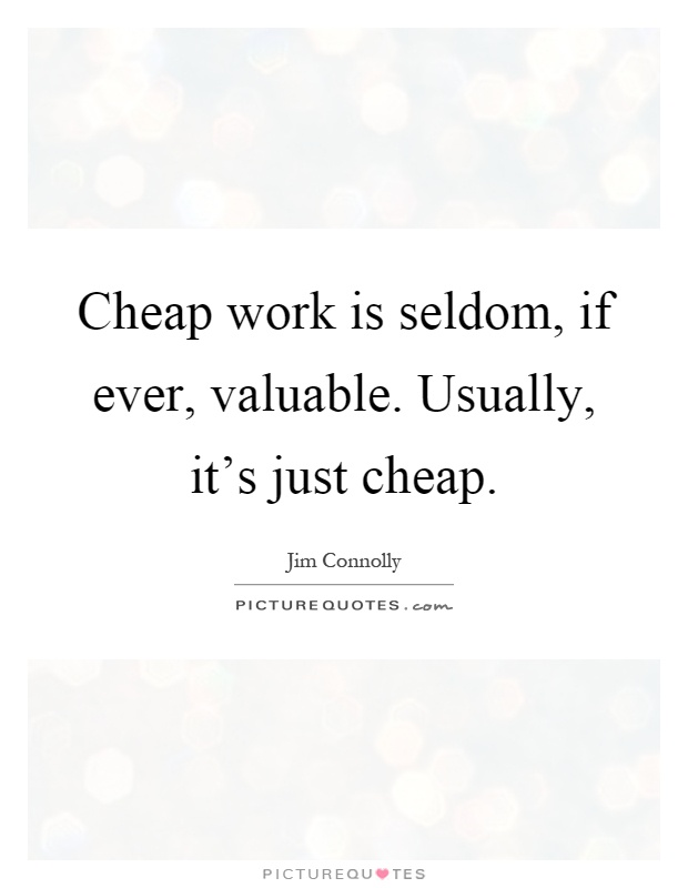 Cheap work is seldom, if ever, valuable. Usually, it's just cheap Picture Quote #1
