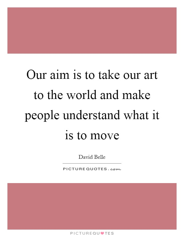 Our aim is to take our art to the world and make people understand what it is to move Picture Quote #1