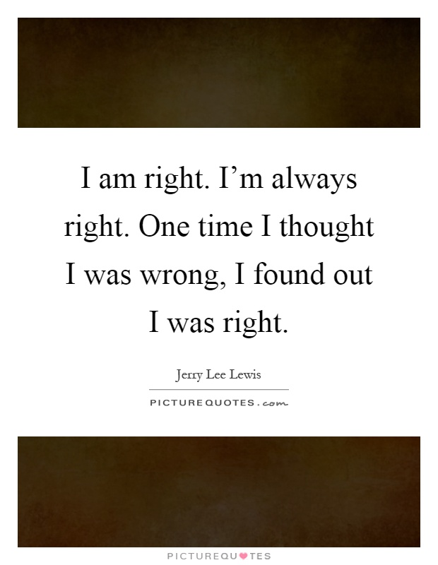 I am right. I'm always right. One time I thought I was wrong, I found out I was right Picture Quote #1