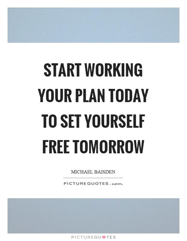 Start working your plan today to set yourself free tomorrow Picture Quote #1