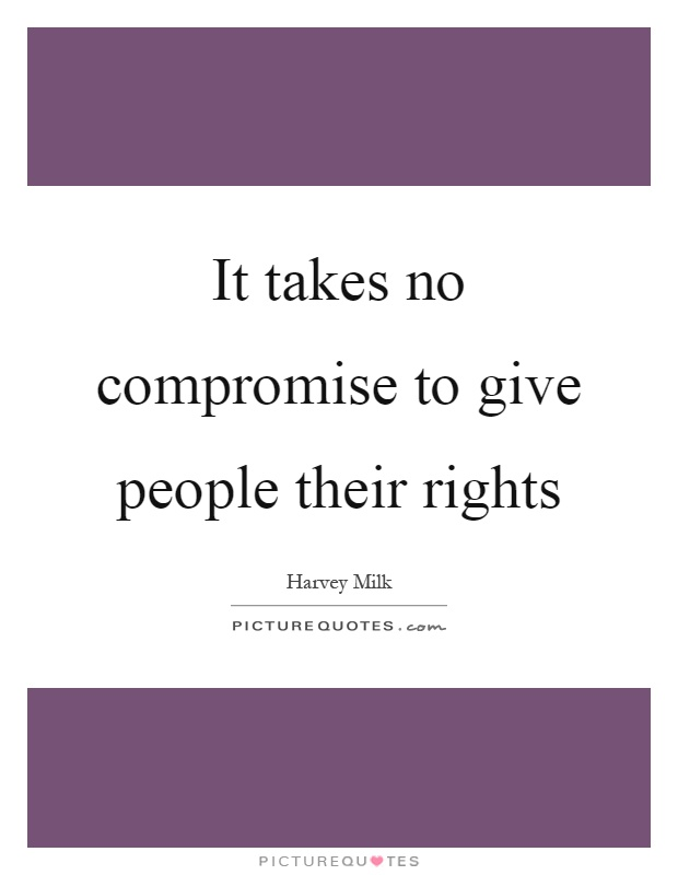 It takes no compromise to give people their rights Picture Quote #1