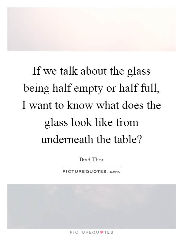 If we talk about the glass being half empty or half full, I want to know what does the glass look like from underneath the table? Picture Quote #1