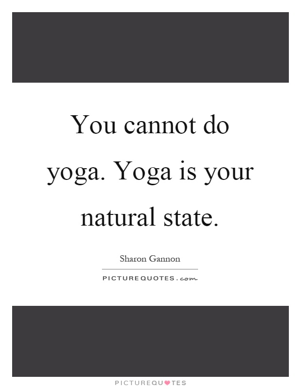 You cannot do yoga. Yoga is your natural state Picture Quote #1