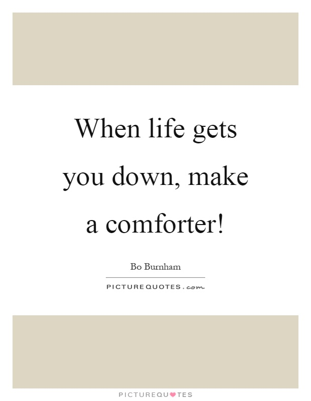 When life gets you down, make a comforter! | Picture Quotes