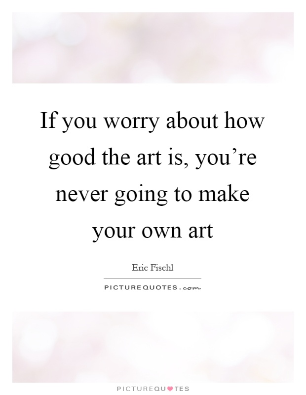If you worry about how good the art is, you're never going to make your own art Picture Quote #1