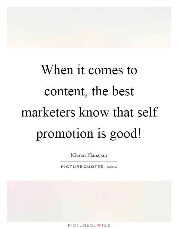 When it comes to content, the best marketers know that self promotion is good! Picture Quote #1