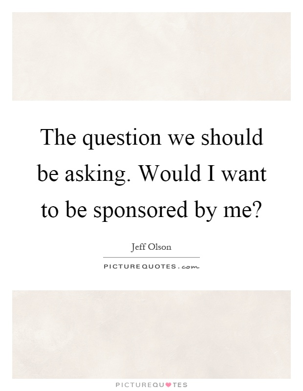 The question we should be asking. Would I want to be sponsored by me? Picture Quote #1