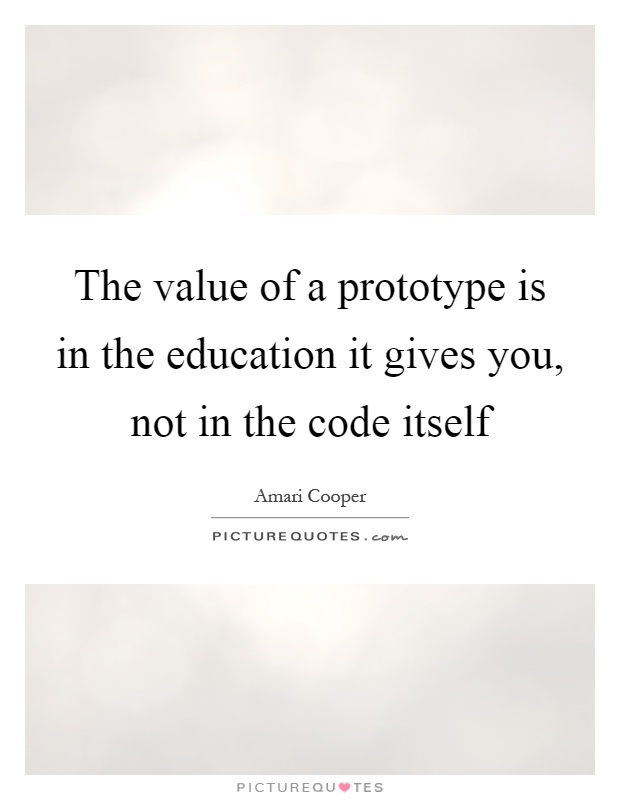 The value of a prototype is in the education it gives you, not in the code itself Picture Quote #1
