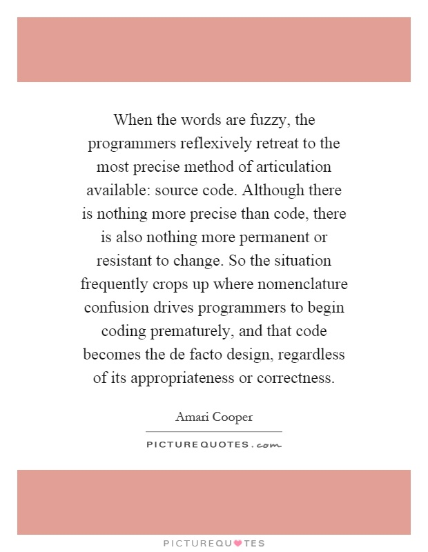When the words are fuzzy, the programmers reflexively retreat to the most precise method of articulation available: source code. Although there is nothing more precise than code, there is also nothing more permanent or resistant to change. So the situation frequently crops up where nomenclature confusion drives programmers to begin coding prematurely, and that code becomes the de facto design, regardless of its appropriateness or correctness Picture Quote #1