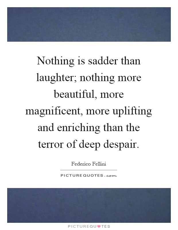 Nothing is sadder than laughter; nothing more beautiful, more magnificent, more uplifting and enriching than the terror of deep despair Picture Quote #1