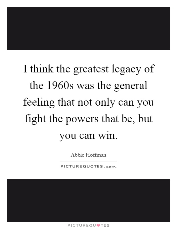 I think the greatest legacy of the 1960s was the general feeling that not only can you fight the powers that be, but you can win Picture Quote #1