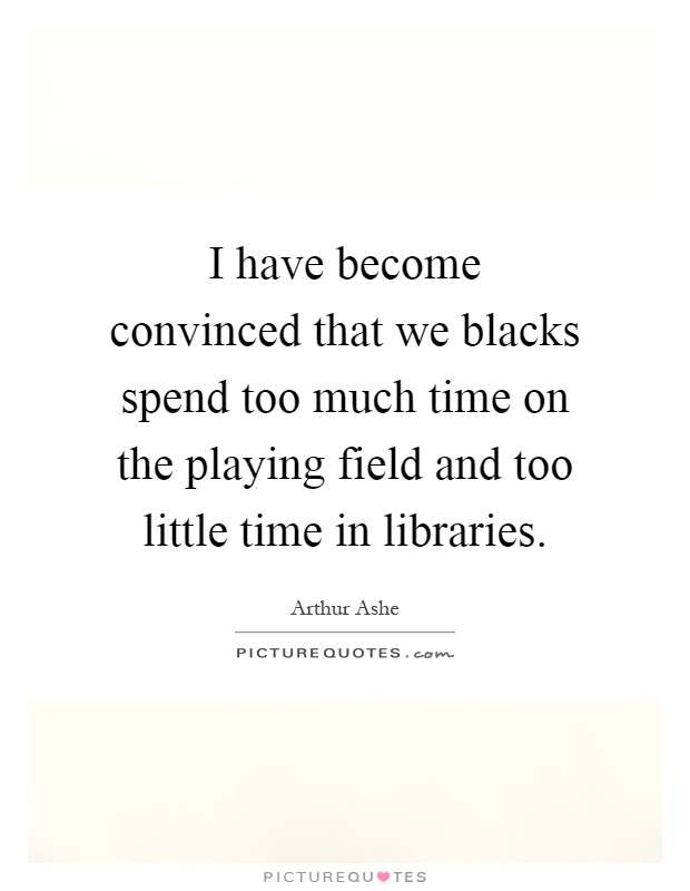 I have become convinced that we blacks spend too much time on the playing field and too little time in libraries Picture Quote #1