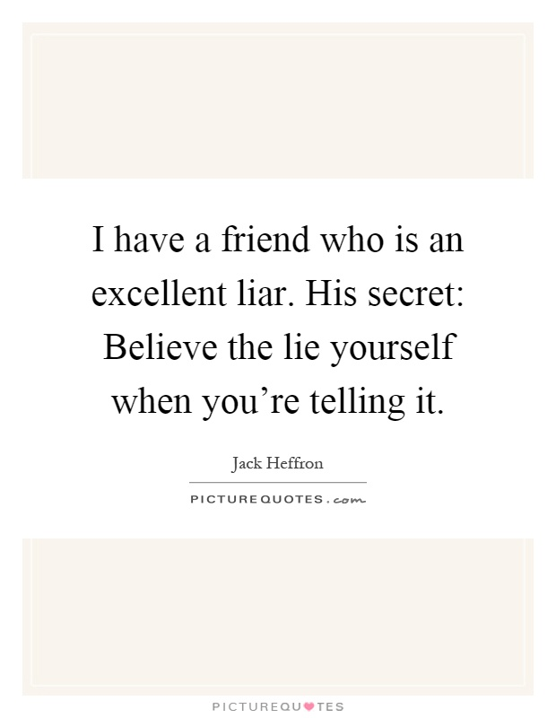 I have a friend who is an excellent liar. His secret: Believe the lie yourself when you're telling it Picture Quote #1