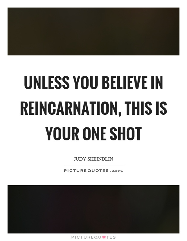 Unless you believe in reincarnation, this is your one shot Picture Quote #1