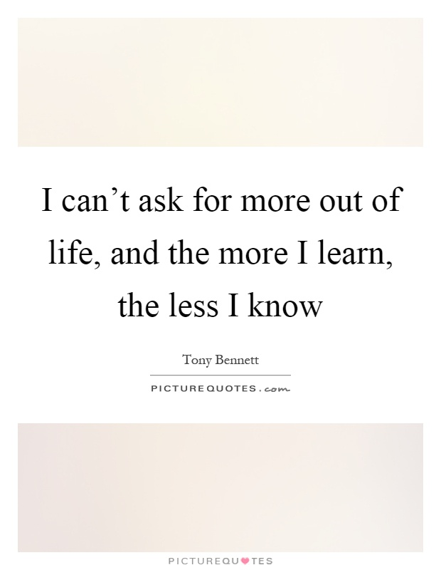 I can't ask for more out of life, and the more I learn, the less I know Picture Quote #1