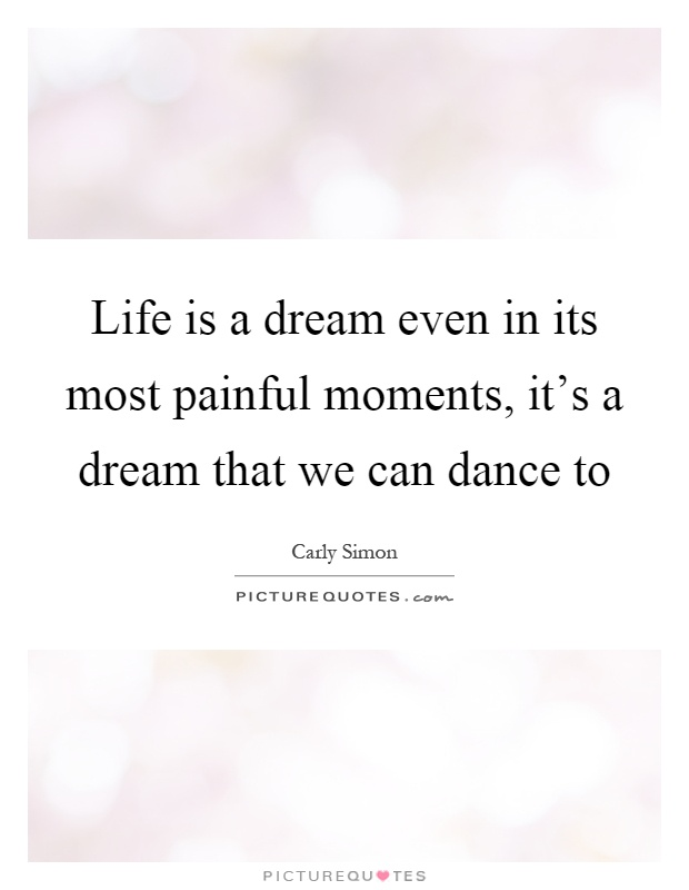 Life is a dream even in its most painful moments, it's a dream that we can dance to Picture Quote #1