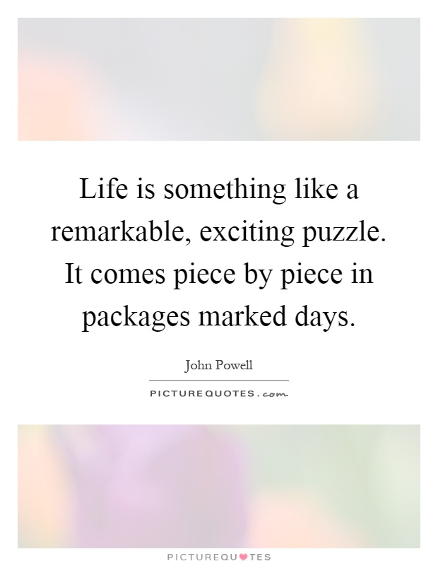 Life is something like a remarkable, exciting puzzle. It comes piece by piece in packages marked days Picture Quote #1