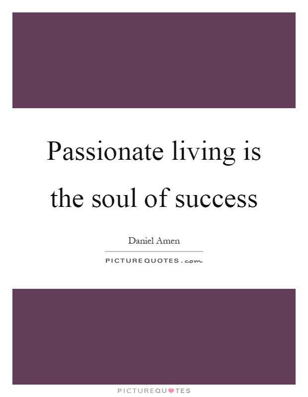 Passionate living is the soul of success Picture Quote #1