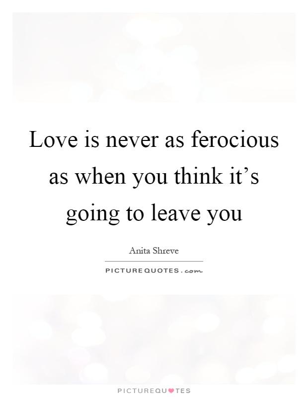 Love is never as ferocious as when you think it's going to leave you Picture Quote #1