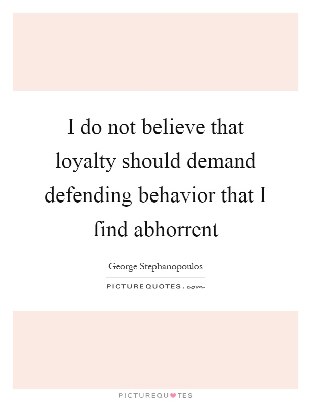 I do not believe that loyalty should demand defending behavior that I find abhorrent Picture Quote #1