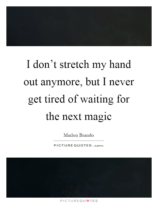 I don't stretch my hand out anymore, but I never get tired of waiting for the next magic Picture Quote #1