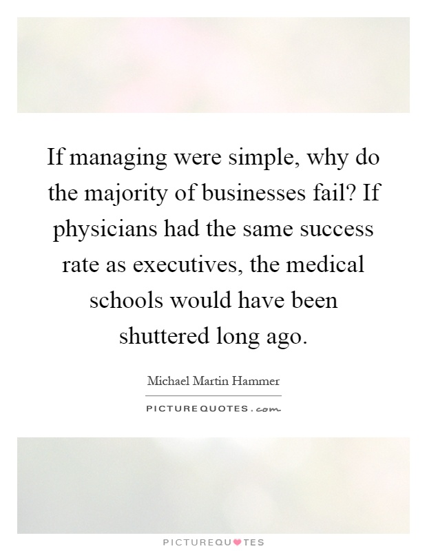 If managing were simple, why do the majority of businesses fail? If physicians had the same success rate as executives, the medical schools would have been shuttered long ago Picture Quote #1