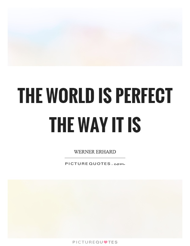 The world is perfect the way it is Picture Quote #1