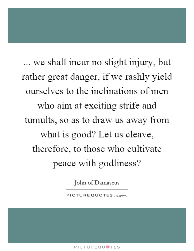 ... we shall incur no slight injury, but rather great danger, if we rashly yield ourselves to the inclinations of men who aim at exciting strife and tumults, so as to draw us away from what is good? Let us cleave, therefore, to those who cultivate peace with godliness? Picture Quote #1