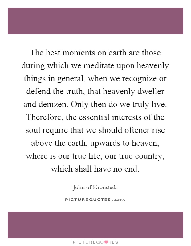 The best moments on earth are those during which we meditate upon heavenly things in general, when we recognize or defend the truth, that heavenly dweller and denizen. Only then do we truly live. Therefore, the essential interests of the soul require that we should oftener rise above the earth, upwards to heaven, where is our true life, our true country, which shall have no end Picture Quote #1