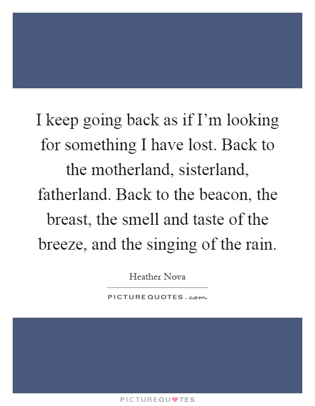 I keep going back as if I'm looking for something I have lost. Back to the motherland, sisterland, fatherland. Back to the beacon, the breast, the smell and taste of the breeze, and the singing of the rain Picture Quote #1