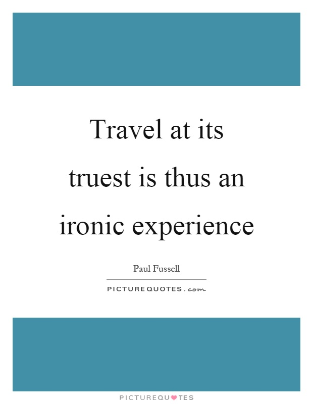 Travel at its truest is thus an ironic experience Picture Quote #1