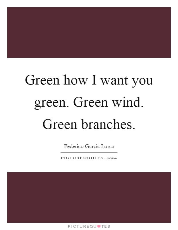 Green how I want you green. Green wind. Green branches Picture Quote #1