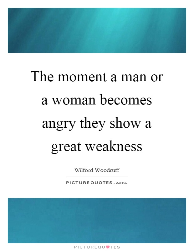 The moment a man or a woman becomes angry they show a great weakness Picture Quote #1