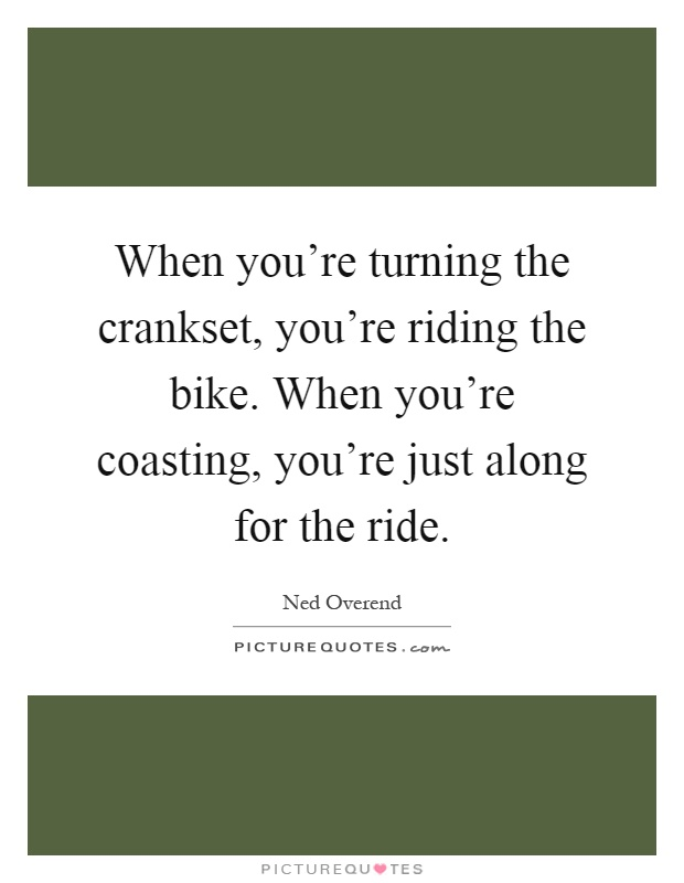When you're turning the crankset, you're riding the bike. When you're coasting, you're just along for the ride Picture Quote #1