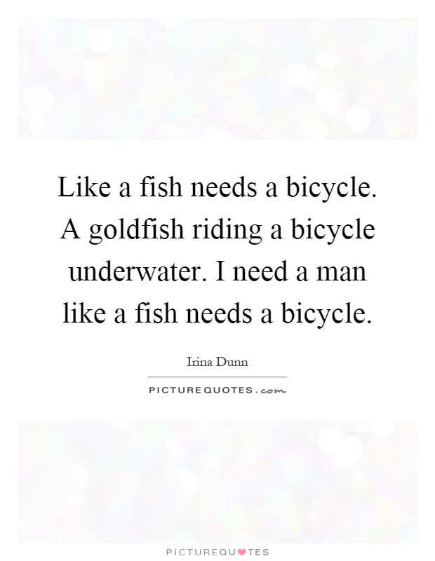 Like a fish needs a bicycle. A goldfish riding a bicycle underwater. I need a man like a fish needs a bicycle Picture Quote #1