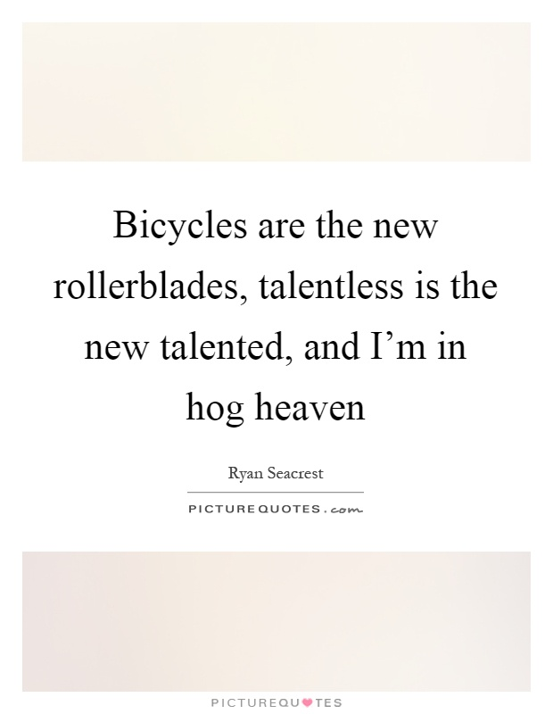 Bicycles are the new rollerblades, talentless is the new talented, and I'm in hog heaven Picture Quote #1