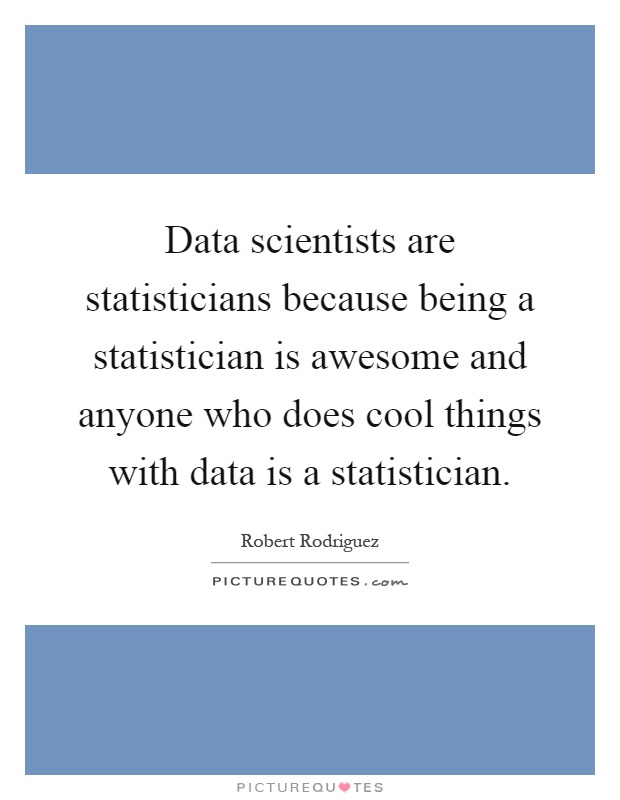 Data scientists are statisticians because being a statistician is awesome and anyone who does cool things with data is a statistician Picture Quote #1